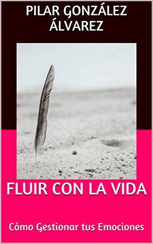 FLUIR CON LA VIDA: Cómo Gestionar tus Emociones por Pilar González Álvarez