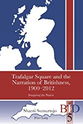 Trafalgar Square and the Narration of Britishness, 1900-2012: Imagining the Nation (British Identities since 1707)