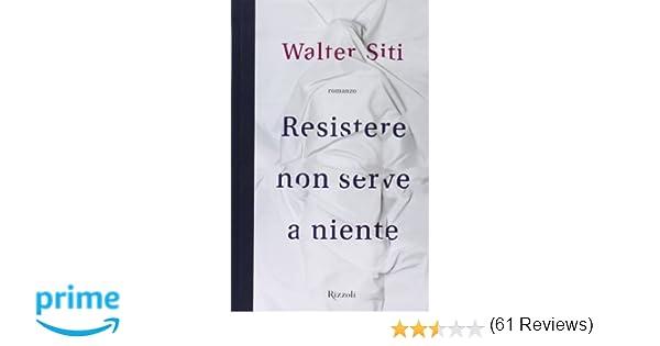 Amazon.it  Resistere non serve a niente - Walter Siti - Libri 25b79529f8d6