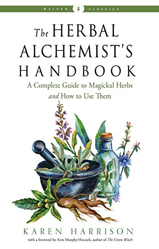 The Herbal Alchemist's Handbook: A Complete Guide to Magickal Herbs and How to Use Them (Weiser Classics)