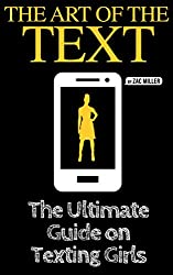 The Art of the Text: The Ultimate Guide on Texting Girls (how to text girls, what to text girls, how to text a girl, what to text a girl, how to get girls, texting girls, what to say to girls)