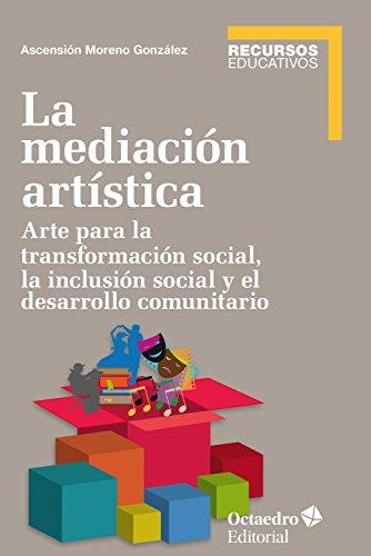 La mediación artística: Arte para la transformación social, la inclusión social y el trabajo comunitario (Recursos educativos) por Ascensión Moreno González