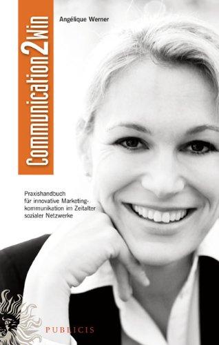 Communication2win: Praxishandbuch für innovative Marketingkommunikation im Zeitalter sozialer Netzwerke