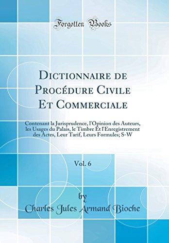 Dictionnaire de Procedure Civile Et Commerciale, Vol. 6: Contenant La Jurisprudence, L'Opinion Des Auteurs, Les Usages Du Palais, Le Timbre Et ... Tarif, Leurs Formules; S-W (Classic Reprint)