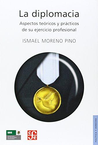 La Diplomacia. Aspectos Teoricos y Practicos de Su Ejercicio Profesional (Seccion de Obras de Politica y Derecho)