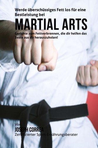 Werde uberschussiges Fett los fur eine Bestleistung bei Martial Arts: Gerichte zum Fettverbrennen, die dir helfen das Beste aus dir herauszuholen! por Joseph Correa (Zertifizierter Sport-Ernahrungsberater)