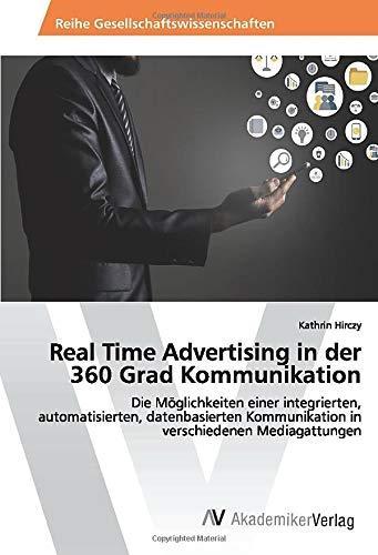 Real Time Advertising in der 360 Grad Kommunikation: Die Möglichkeiten einer integrierten, automatisierten, datenbasierten Kommunikation in verschiedenen Mediagattungen