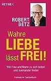 Wahre Liebe lässt frei!: Wie Frau und Mann zu sich selbst und zueinander finden - Robert Betz