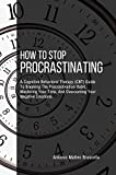 How To Stop Procrastinating: A Cognitive Behavioral Therapy (CBT) Guide To Breaking The Procrastination Habit, Mastering Your Time, And Overcoming Your Negative Emotions (English Edition)
