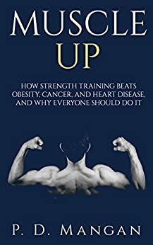 Muscle Up: How Strength Training Beats Obesity, Cancer, and Heart Disease, and Why Everyone Should Do It (English Edition)