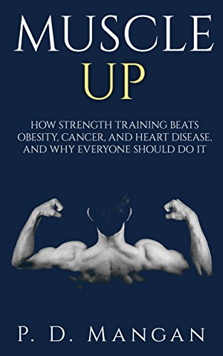 Muscle Up: How Strength Training Beats Obesity, Cancer, and Heart Disease, and Why Everyone Should Do It (English Edition) por P. D. Mangan