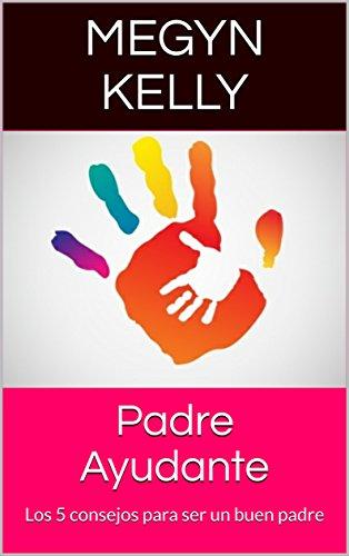 Padre Ayudante: Los 5 consejos para ser un buen padre por Megyn Kelly