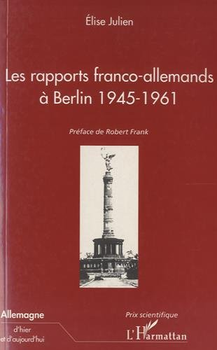 Les rapports franco-allemands à Berlin 1945-1961 (Collection Allemagne d'hier et d'aujourd'hui) par Élise Julien