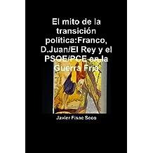 El Mito De La Transiciûn Polìtica:Franco, D.Juan/El Rey Y El Psoe/Pce En La Guerra Frìa