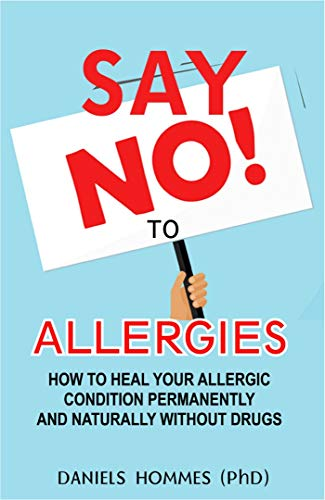 SAY NO TO ALLERGIES: How To Heal Your Allergic Conditions Permanently And Naturally Without Drugs (English Edition) - Allergie Sinus Medizin