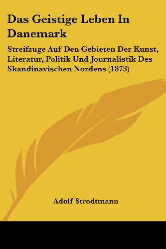 Das Geistige Leben in Danemark: Streifzuge Auf Den Gebieten Der Kunst, Literatur, Politik Und Journalistik Des Skandinavischen Nordens (1873)