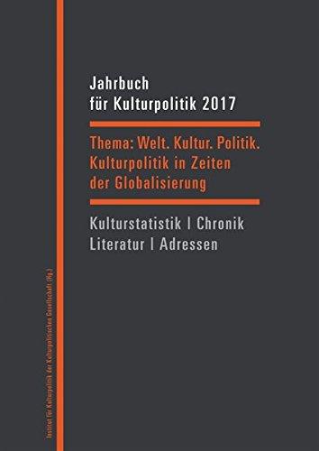 Jahrbuch für Kulturpolitik 2017: Welt. Kultur. Politik. - Kulturpolitik in Zeiten der Globalisierung
