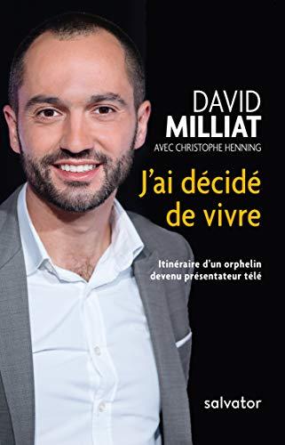 J´AI DÉCIDÉ DE VIVRE. ITINÉRAIRE D'UN ORPHELIN DEVENU PRÉSENTATEUR TÉLÉ par David Milliat