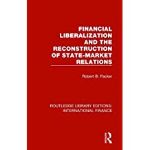 Financial Liberalization and the Reconstruction of State-Market Relations (Routledge Library Editions: International Finance)