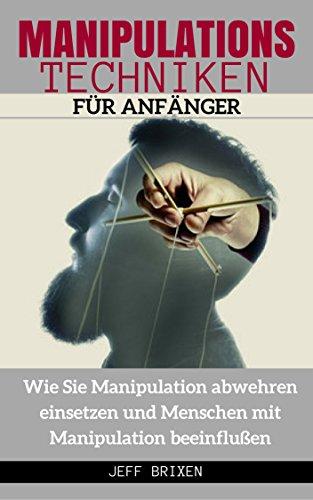 MANIPULATIONSTECHNIKEN FÜR ANFÄNGER Wie Sie Manipulation abwehren einsetzen und Menschen mit Manipulation beeinflußen