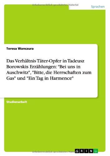 """Preisvergleich Produktbild Das Verhältnis Täter-Opfer in Tadeusz Borowskis Erzählungen: """"Bei uns in Auschwitz"""", """"Bitte, die Herrschaften zum Gas"""" und """"Ein Tag in Harmence"""""""