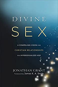Divine Sex: A Compelling Vision for Christian Relationships in a Hypersexualized Age by [Grant, Jonathan]