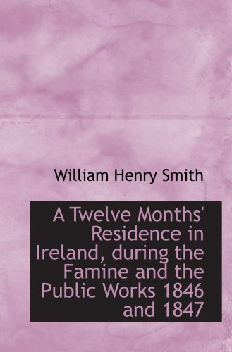 A Twelve Months' Residence in Ireland, during the Famine and the Public Works 1846 and 1847