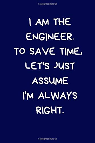 I Am The Engineer. To Save Time, Let's Just Assume I'm Always Right: Lined A5 Notebook (6' x 9') Funny Birthday Present for Men & Women Alternative to ... to Write In Coworker Colleague Leaving
