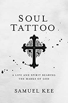 Soul Tattoo: A Life and Spirit Bearing the Marks of God (English Edition) di [Kee, Samuel]