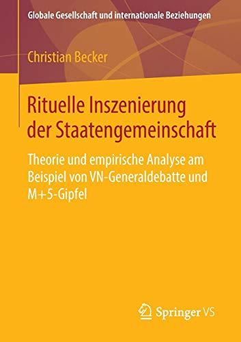 Rituelle Inszenierung der Staatengemeinschaft: Theorie und empirische Analyse am Beispiel von VN-Generaldebatte und M+5-Gipfel (Globale Gesellschaft und internationale Beziehungen)