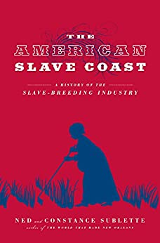 The American Slave Coast: A History of the Slave-Breeding Industry par [Sublette, Ned, Sublette, Constance]