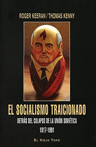 El Socialismo Traicionado. Detrás Del Colapso De La Unión Soviética. 1917-1991 por Roger Keeran