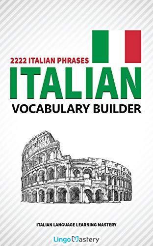 Italian Vocabulary Builder: 2222 Italian Phrases To Learn Italian And Grow Your Vocabulary (Italian Language Learning Mastery) Descargar ebooks Epub