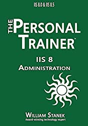 IIS 8 Administration: The Personal Trainer for IIS 8.0 and IIS 8.5 (The Personal Trainer for Technology)