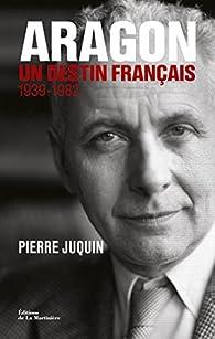 Aragon, un destin français . 1939-1982 par Pierre Juquin