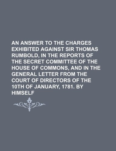 An Answer to the Charges Exhibited Against Sir Thomas Rumbold, in the Reports of the Secret Committee of the House of Commons, and in the General ... of the 10th of January, 1781. by Himself