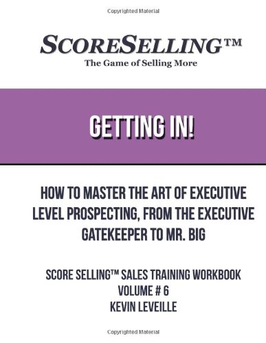 Getting In!: How to Master the Art of Executive Level Prospecting, from the Executive Gatekeeper to Mr. Big: Volume 6 (Score Selling Sales Training WorkBooks)