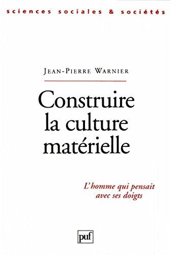 Construire la culture matérielle: L'homme qui pensait avec ses doigts (Sciences sociales et sociétés) par Jean-Pierre Warnier
