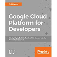 Google Cloud Platform for Developers: Building Highly Scalable, Resilient Web Services with the Power of Google Cloud