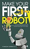 Make Your First Robot : 1. Robotics programming for beginners. 2. Foster your Creativity using Inexpensive Robots. 3. Program a Robotic arm to help yourself.