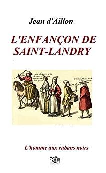 L'enfançon de Saint-Landry: Les enquêtes de Louis Fronsac (L'HOMME AUX RUBANS NOIRS t. 3) par [d'Aillon, Jean]