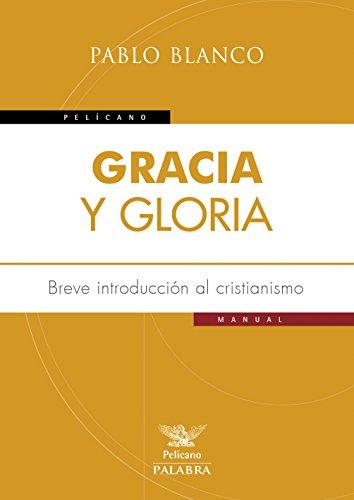 Gracia y gloria. Breve introducción al cristianismo (Pelícano) por Pablo Blanco