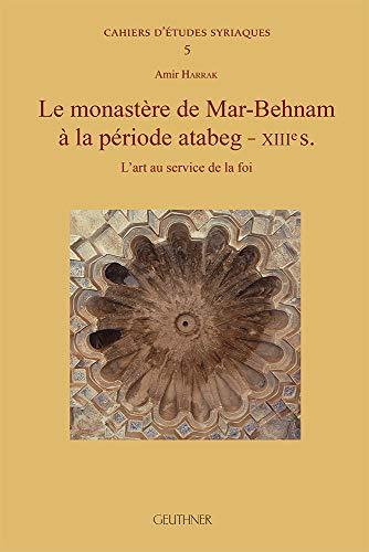 Le Monastere De Mar-behnam a La Periode Atabeg - Xiiies: L'art Au Service De La Foi par Amir Harrak
