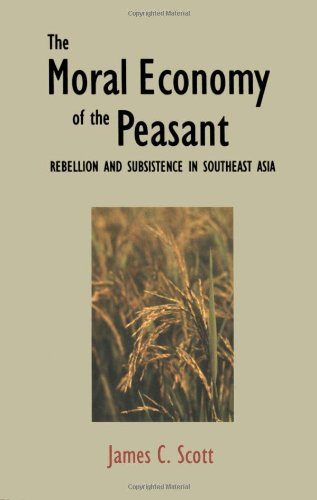 Moral Economy of the Peasant: Rebellion and Subsistence in South East Asia
