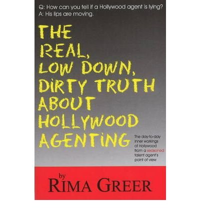 [(Real, Low Down, Dirty Truth About Hollywood Agenting: The Day-to-Day Inner Workings of Hollywood from a Seasoned Talent Agent's Point of View)] [Author: Rima Greer] published on (October, 2007)