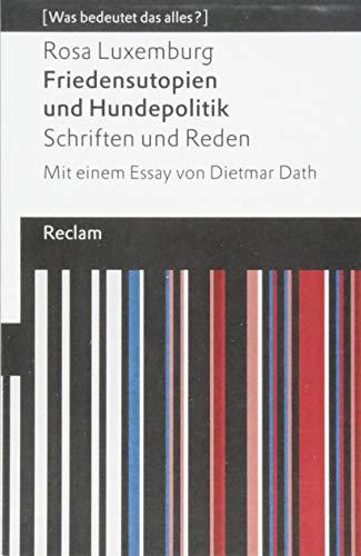 Friedensutopien und Hundepolitik. Schriften und Reden: Mit einem Essay von Dietmar Dath. [Was bedeutet das alles?] (Reclams Universal-Bibliothek)