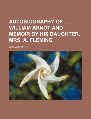 Autobiography of William Arnot and Memoir by His Daughter, Mrs. A. Fleming