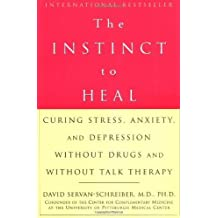 The Instinct to Heal: Curing Stress, Anxiety, and Depression Without Drugs and Without Talk Therapy by Dr. David Servan-Schreiber M.D. Ph.D. (2004-02-21)