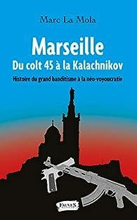 Marseille, Du colt 45 à la Kalachnikov : Histoire du grand banditisme à la néo-voyoucratie par Marc La Mola