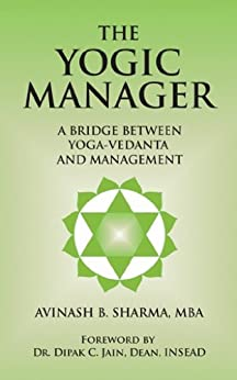 The Yogic Manager: A Bridge Between Yoga-Vedanta and Management (English Edition) di [Sharma, Avinash]